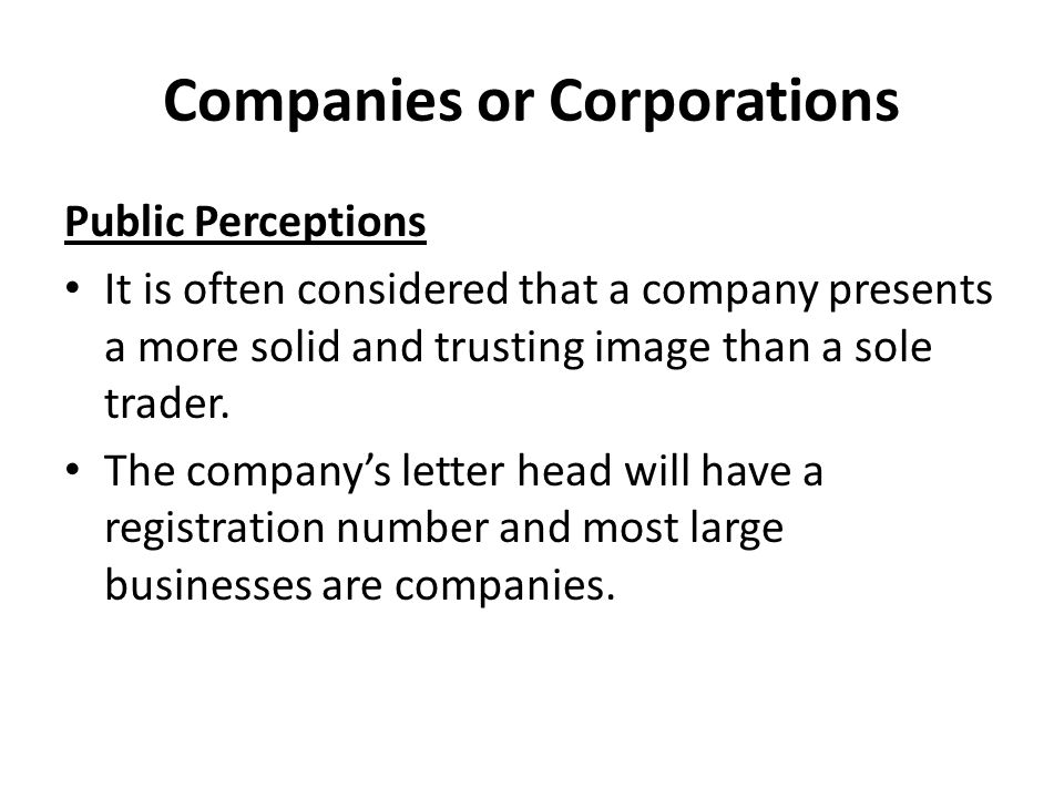 Companies or Corporations Public Perceptions It is often considered that a company presents a more solid and trusting image than a sole trader.