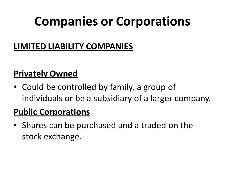 Companies or Corporations LIMITED LIABILITY COMPANIES Privately Owned Could be controlled by family, a group of individuals or be a subsidiary of a larger company.