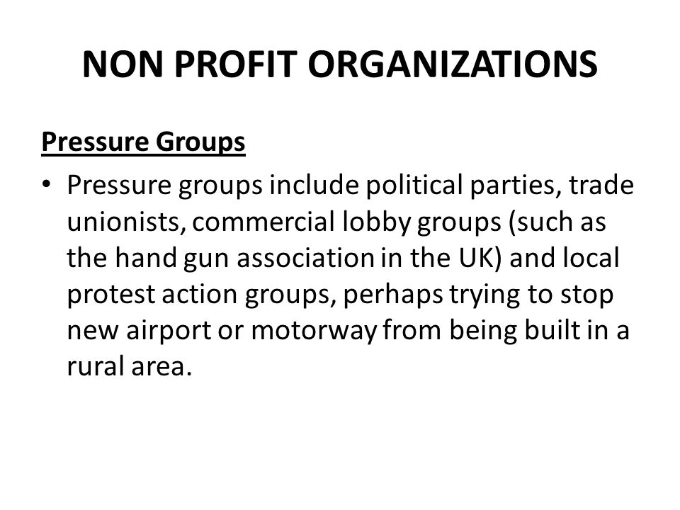NON PROFIT ORGANIZATIONS Pressure Groups Pressure groups include political parties, trade unionists, commercial lobby groups (such as the hand gun ass