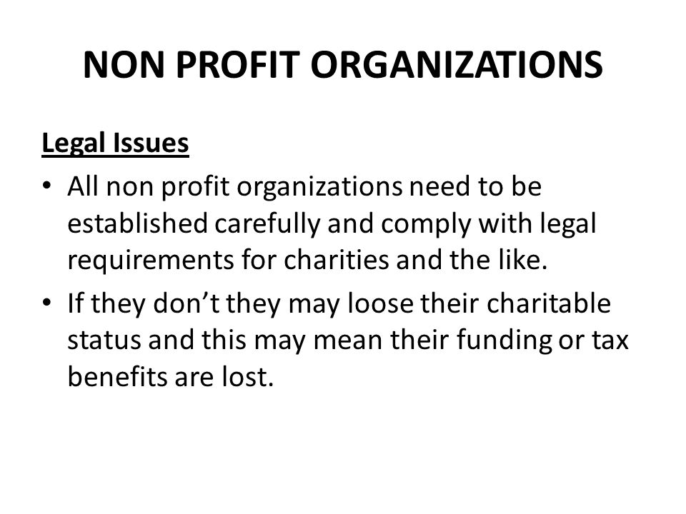 NON PROFIT ORGANIZATIONS Legal Issues All non profit organizations need to be established carefully and comply with legal requirements for charities a