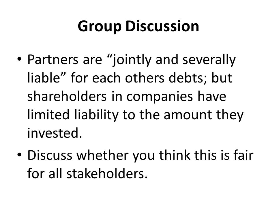 Group Discussion Partners are jointly and severally liable for each others debts; but shareholders in companies have limited liability to the amount they invested.