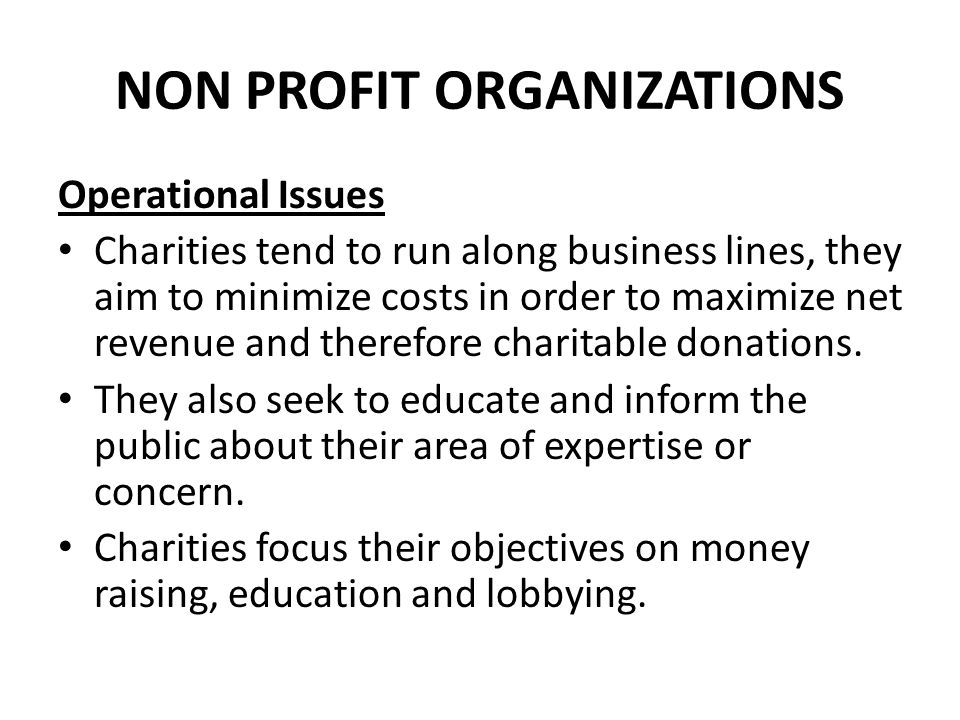 NON PROFIT ORGANIZATIONS Operational Issues Charities tend to run along business lines, they aim to minimize costs in order to maximize net revenue an