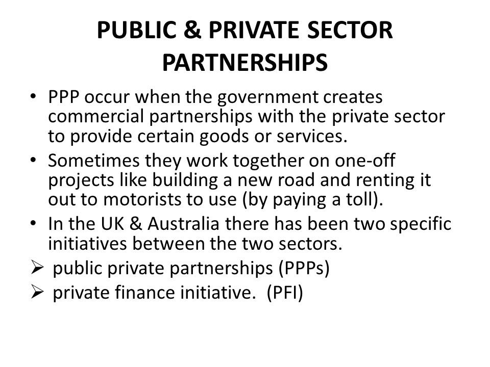 PUBLIC & PRIVATE SECTOR PARTNERSHIPS PPP occur when the government creates commercial partnerships with the private sector to provide certain goods or services.