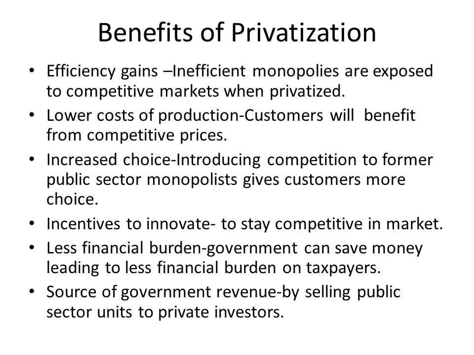 Benefits of Privatization Efficiency gains –Inefficient monopolies are exposed to competitive markets when privatized.