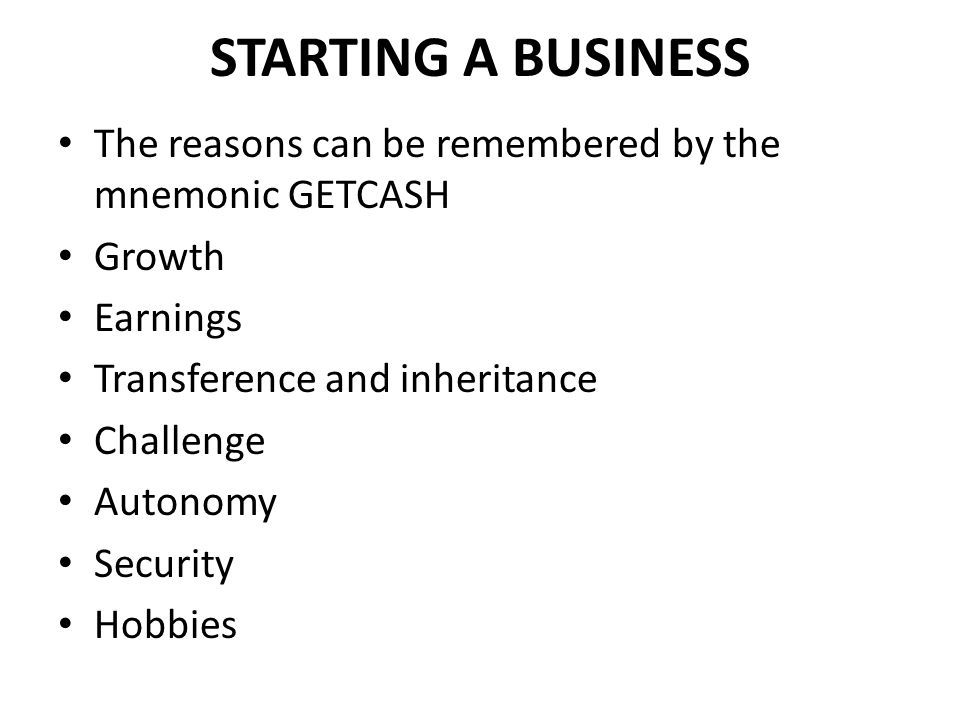 STARTING A BUSINESS The reasons can be remembered by the mnemonic GETCASH Growth Earnings Transference and inheritance Challenge Autonomy Security Hobbies