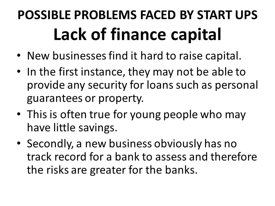 POSSIBLE PROBLEMS FACED BY START UPS Lack of finance capital New businesses find it hard to raise capital. In the first instance, they may not be able