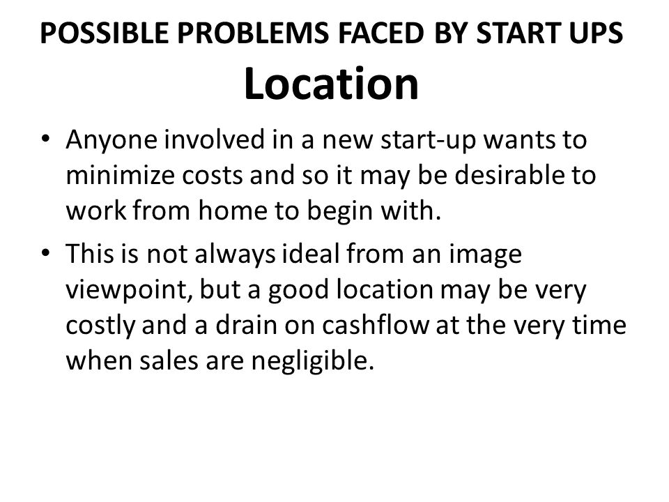POSSIBLE PROBLEMS FACED BY START UPS Location Anyone involved in a new start-up wants to minimize costs and so it may be desirable to work from home t