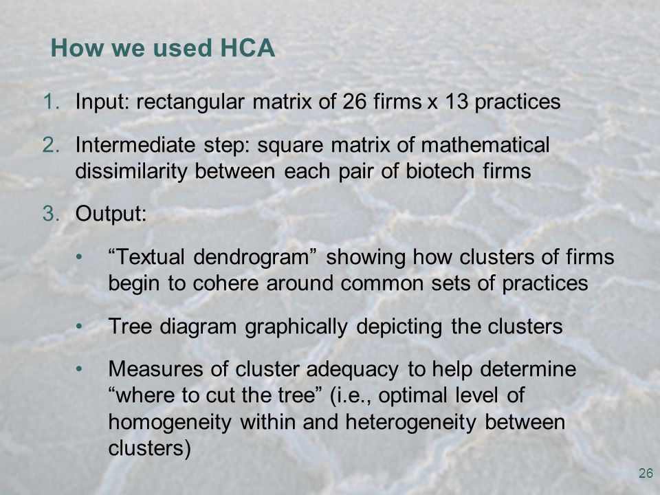 26 How we used HCA 1.Input: rectangular matrix of 26 firms x 13 practices 2.Intermediate step: square matrix of mathematical dissimilarity between each pair of biotech firms 3.Output: Textual dendrogram showing how clusters of firms begin to cohere around common sets of practices Tree diagram graphically depicting the clusters Measures of cluster adequacy to help determine where to cut the tree (i.e., optimal level of homogeneity within and heterogeneity between clusters)