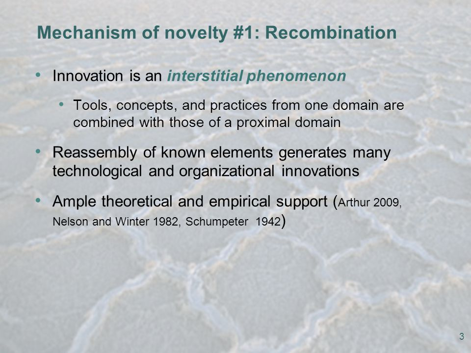 Mechanism of novelty #1: Recombination Innovation is an interstitial phenomenon Tools, concepts, and practices from one domain are combined with those of a proximal domain Reassembly of known elements generates many technological and organizational innovations Ample theoretical and empirical support ( Arthur 2009, Nelson and Winter 1982, Schumpeter 1942 ) 3