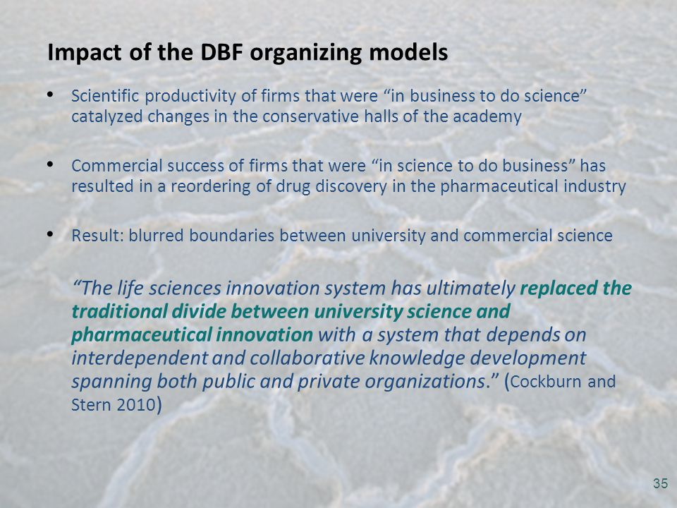 Impact of the DBF organizing models Scientific productivity of firms that were in business to do science catalyzed changes in the conservative halls of the academy Commercial success of firms that were in science to do business has resulted in a reordering of drug discovery in the pharmaceutical industry Result: blurred boundaries between university and commercial science The life sciences innovation system has ultimately replaced the traditional divide between university science and pharmaceutical innovation with a system that depends on interdependent and collaborative knowledge development spanning both public and private organizations. ( Cockburn and Stern 2010 ) 35