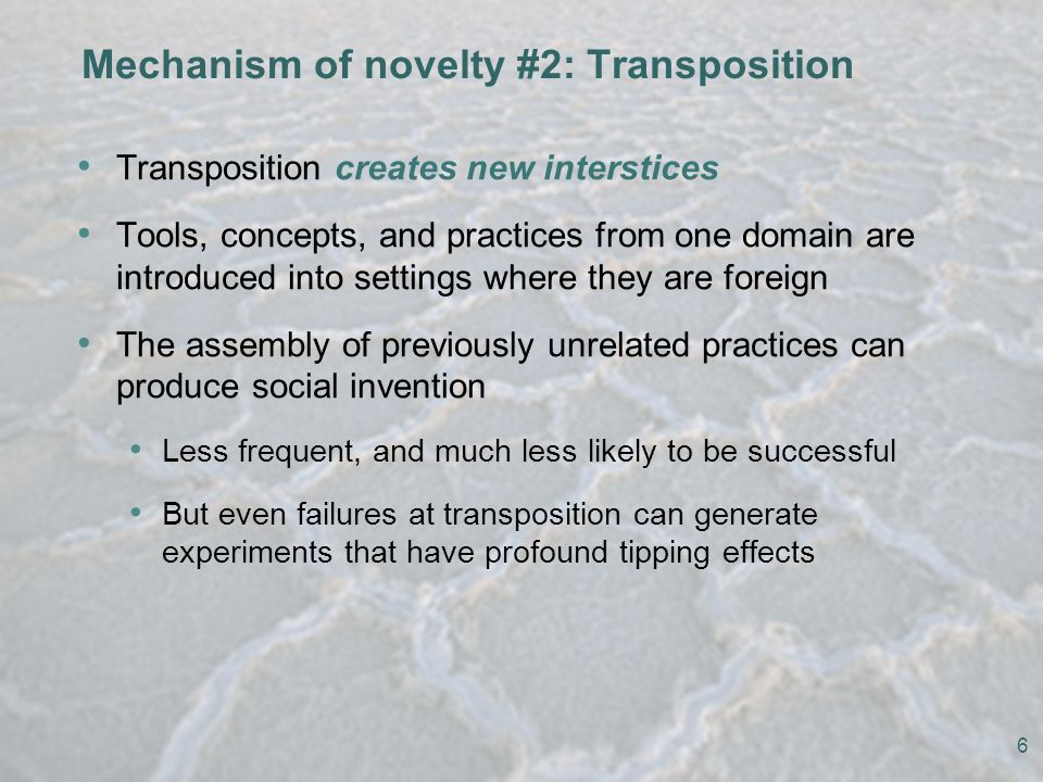 Mechanism of novelty #2: Transposition Transposition creates new interstices Tools, concepts, and practices from one domain are introduced into settings where they are foreign The assembly of previously unrelated practices can produce social invention Less frequent, and much less likely to be successful But even failures at transposition can generate experiments that have profound tipping effects 6