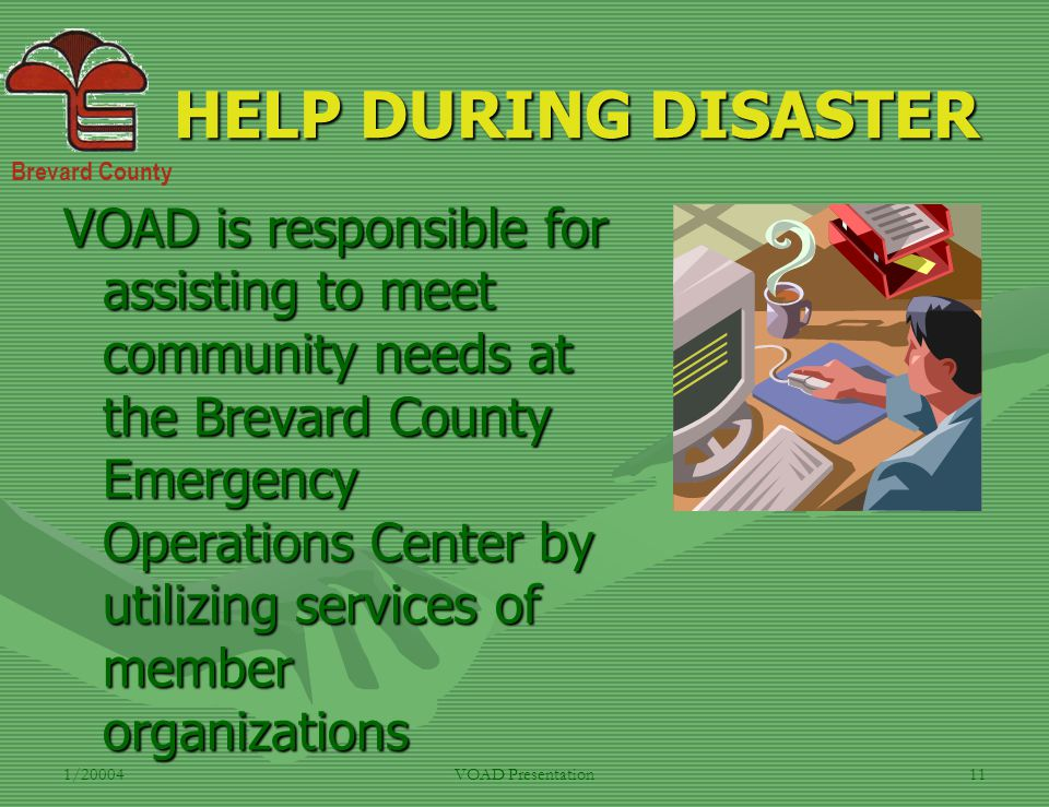 Brevard County 1/20004VOAD Presentation11 HELP DURING DISASTER VOAD is responsible for assisting to meet community needs at the Brevard County Emergen
