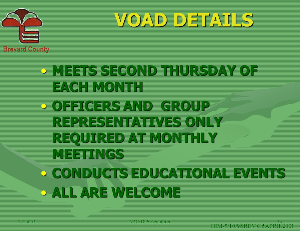 Brevard County 1/20004VOAD Presentation16 VOAD DETAILS MEETS SECOND THURSDAY OF EACH MONTHMEETS SECOND THURSDAY OF EACH MONTH OFFICERS AND GROUP REPRESENTATIVES ONLY REQUIRED AT MONTHLY MEETINGSOFFICERS AND GROUP REPRESENTATIVES ONLY REQUIRED AT MONTHLY MEETINGS CONDUCTS EDUCATIONAL EVENTSCONDUCTS EDUCATIONAL EVENTS ALL ARE WELCOMEALL ARE WELCOME HIM-5/10/98 REV C 5APRIL2001