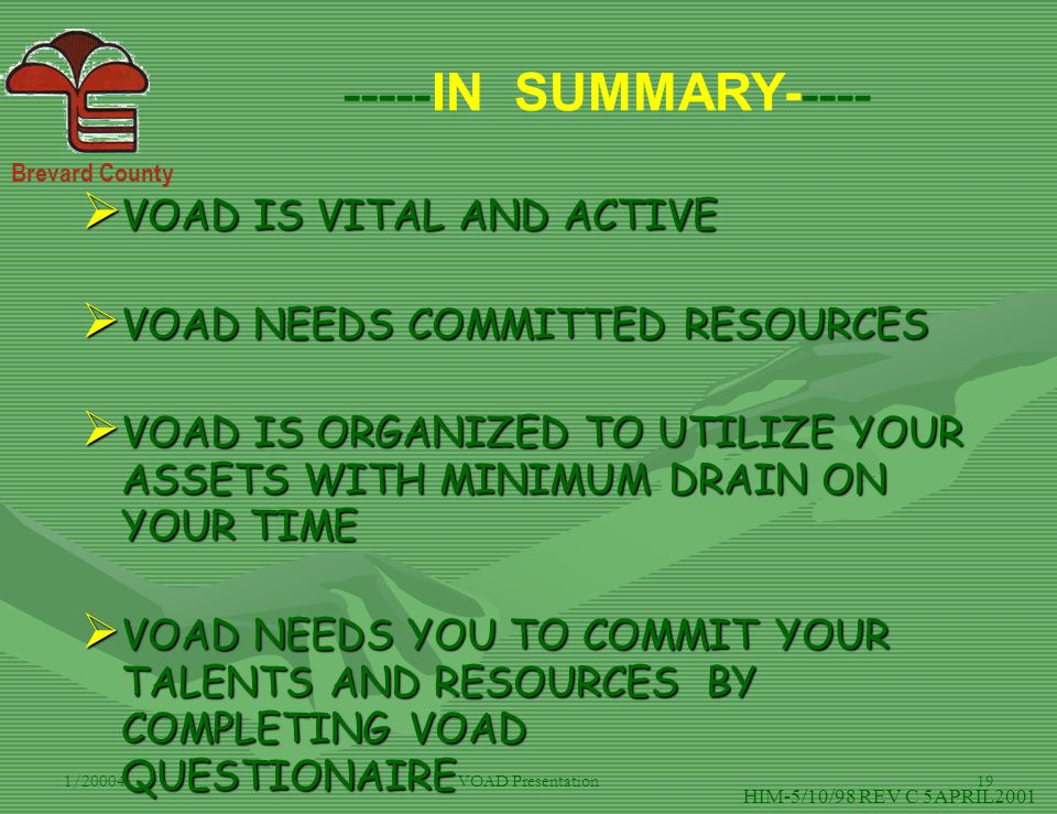Brevard County 1/20004VOAD Presentation19 ----- IN SUMMARY- ---- HIM-5/10/98 REV C 5APRIL2001  VOAD IS VITAL AND ACTIVE  VOAD NEEDS COMMITTED RESOUR