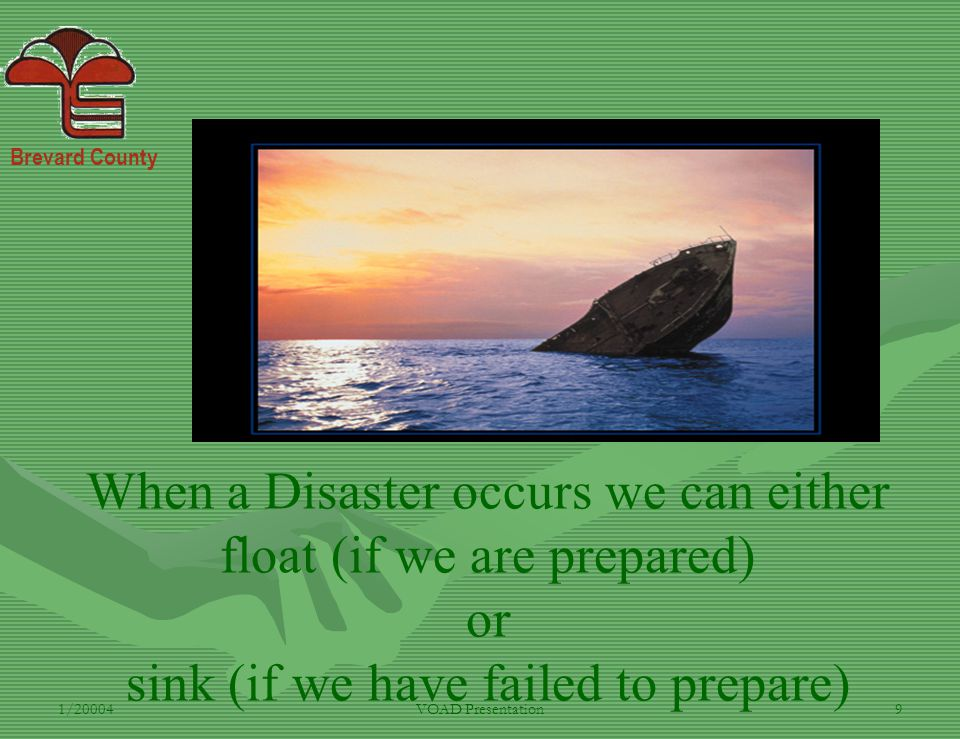 Brevard County 1/20004VOAD Presentation9 When a Disaster occurs we can either float (if we are prepared) or sink (if we have failed to prepare)