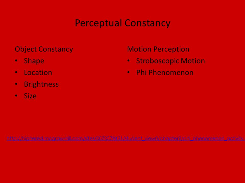 Perceptual Constancy Object Constancy Shape Location Brightness Size Motion Perception Stroboscopic Motion Phi Phenomenon http://highered.mcgraw-hill.com/sites/0070579431/student_view0/chapter8/phi_phenomenon_activity.html