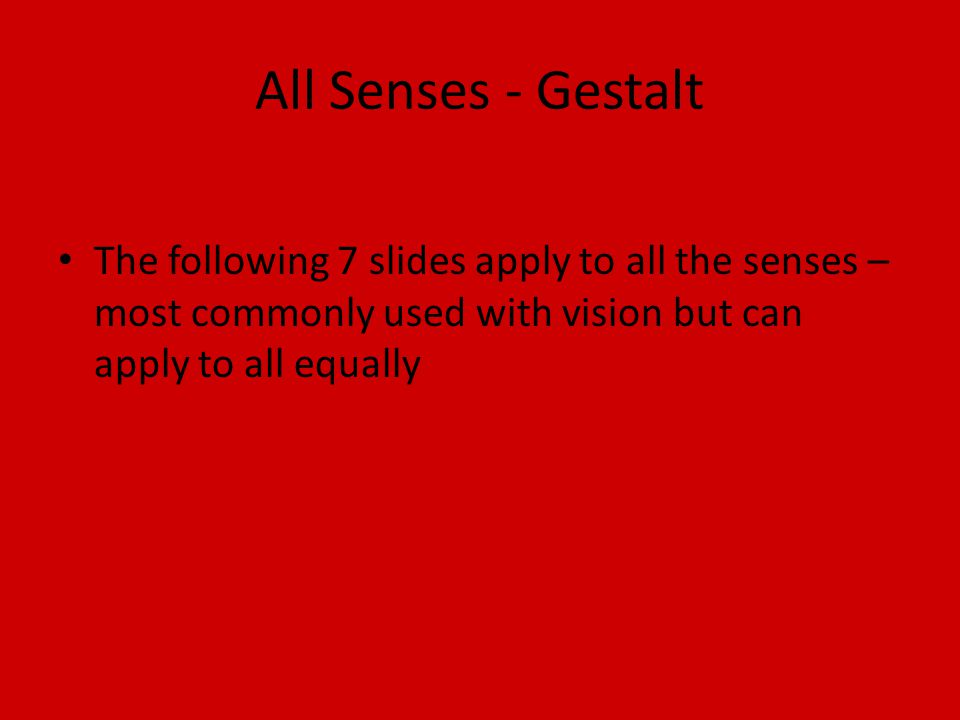All Senses - Gestalt The following 7 slides apply to all the senses – most commonly used with vision but can apply to all equally