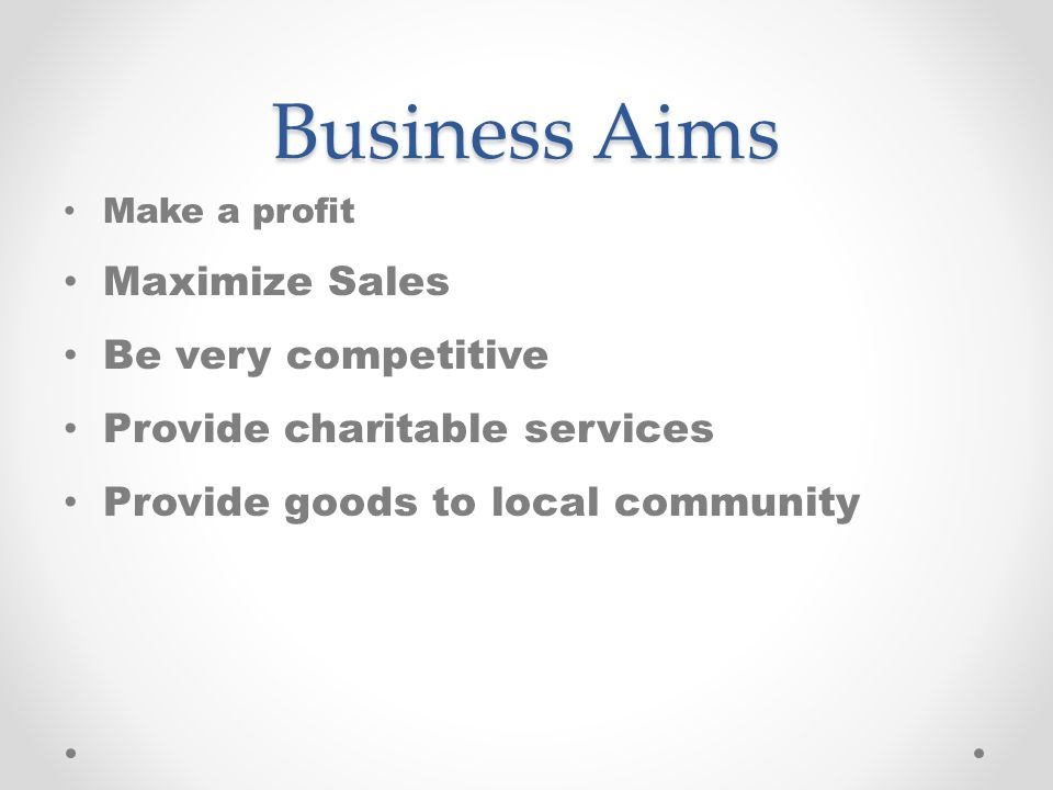Business Aims Make a profit Maximize Sales Be very competitive Provide charitable services Provide goods to local community