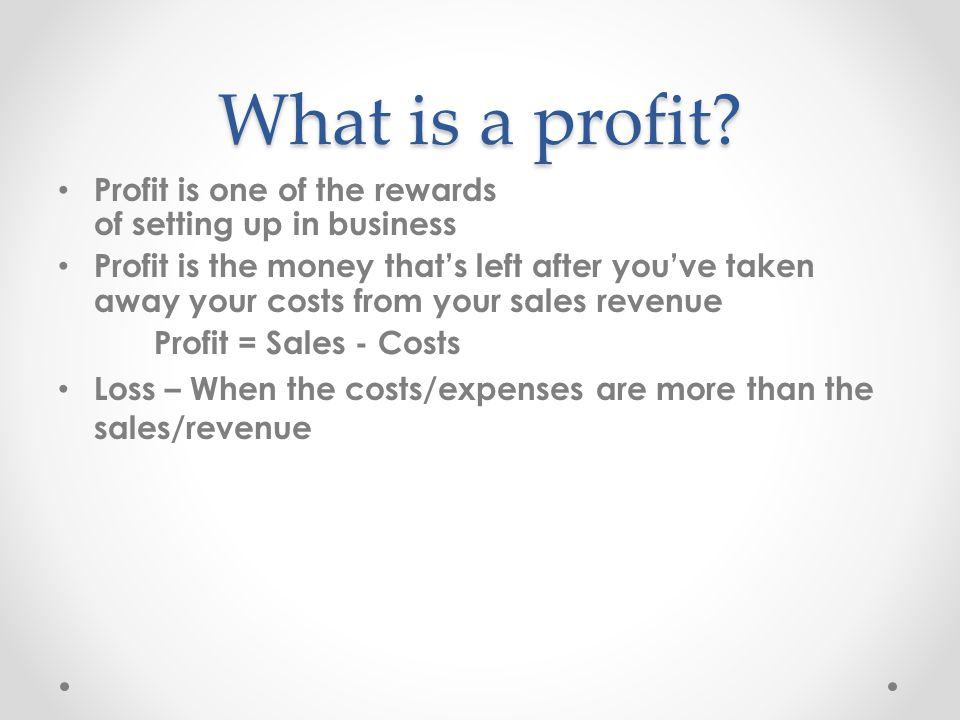 What is a profit? Profit is one of the rewards of setting up in business Profit is the money that's left after you've taken away your costs from your