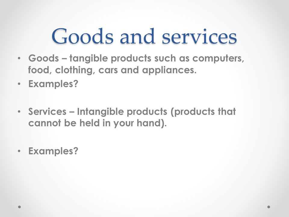 Goods and services Goods – tangible products such as computers, food, clothing, cars and appliances. Examples? Services – Intangible products (product