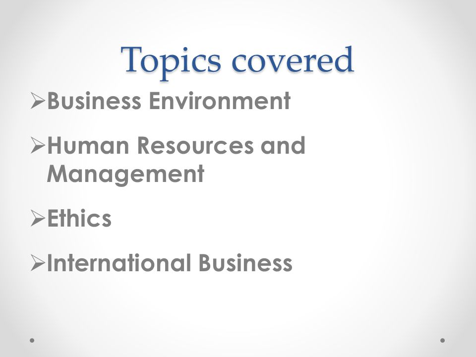 Topics covered  Business Environment  Human Resources and Management  Ethics  International Business
