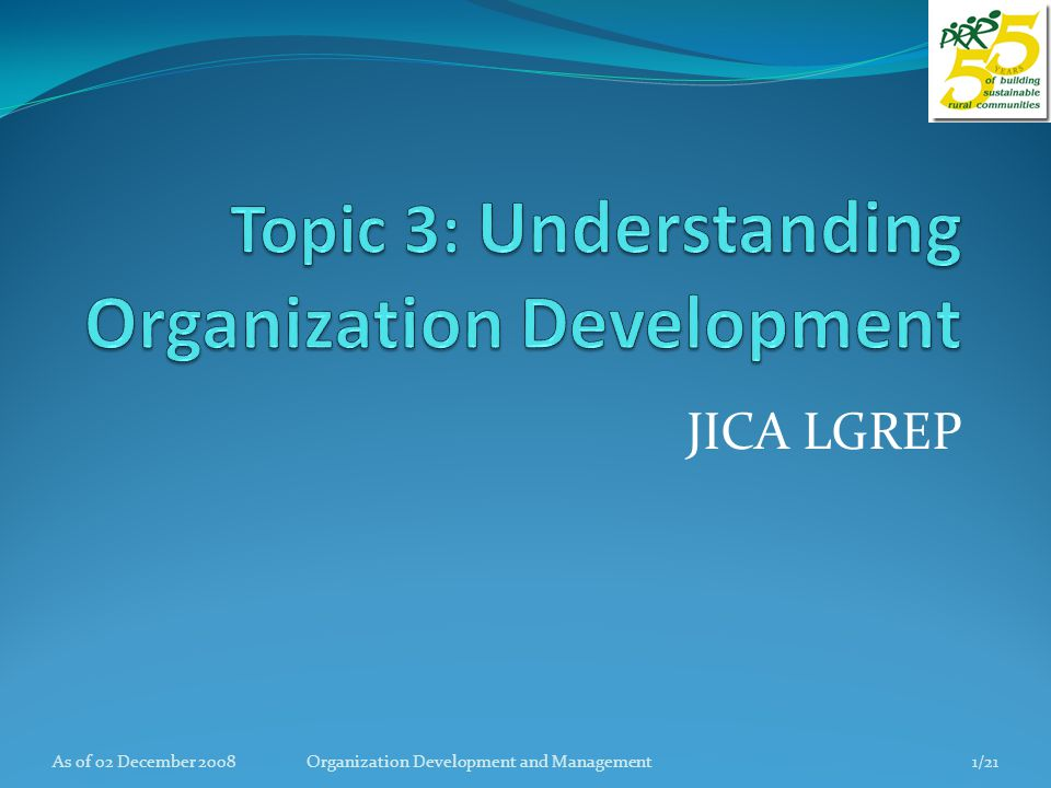 Topic objectives At the end of the session the participants should be able to: List and discuss the characteristic of organization; Explain the critical roles in the change process; Differentiate the various roles of the OD players especially the change agent; Understand the process of organizational development.