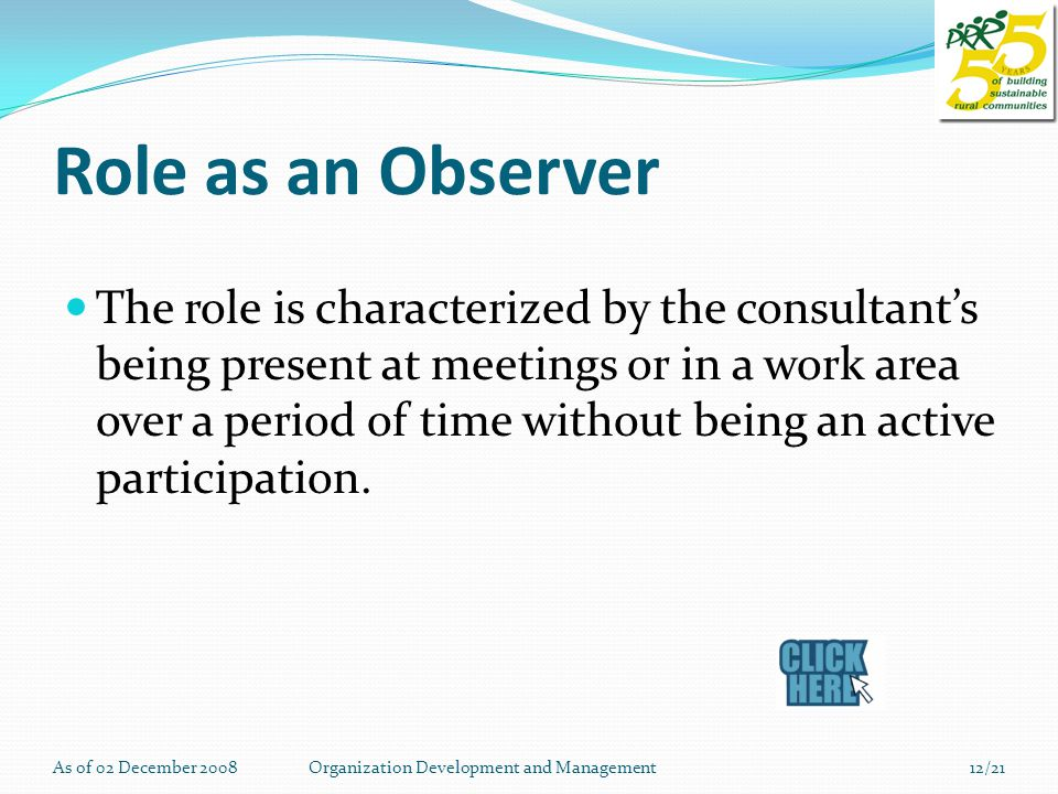Role as an Observer The role is characterized by the consultant's being present at meetings or in a work area over a period of time without being an active participation.