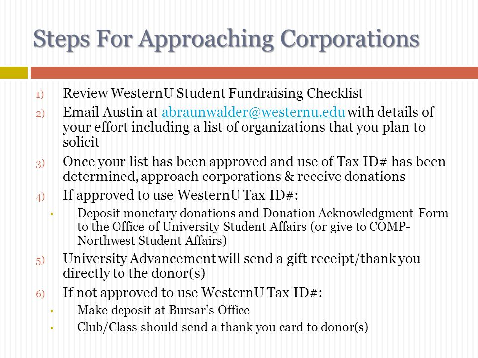 Steps For Approaching Businesses 1) Review WesternU Fundraising Checklist 2) Create your solicitation letter/e-mail/postcard/phone script and email to; StudentAffairs@westernu.edu (Pomona) StudentAffairs-OR@westernu.edu (Lebanon) StudentAffairs@westernu.edu StudentAffairs-OR@westernu.edu Sample ask letter available on Forms PageForms Page 1) If unsure about whether or not you will be eligible to use the WesternU Tax ID#, e-mail Austin Braunwalder 2) Approach businesses & receive donations 3) If approved to use WesternU Tax ID#: Send Donation Acknowledgement Form and check to University Student Affairs 4) If not approved to use WesternU Tax ID#: Make deposit at Bursar's Office 5) Send a thank you letter to your donor (include the amount given and how the funds will be used).