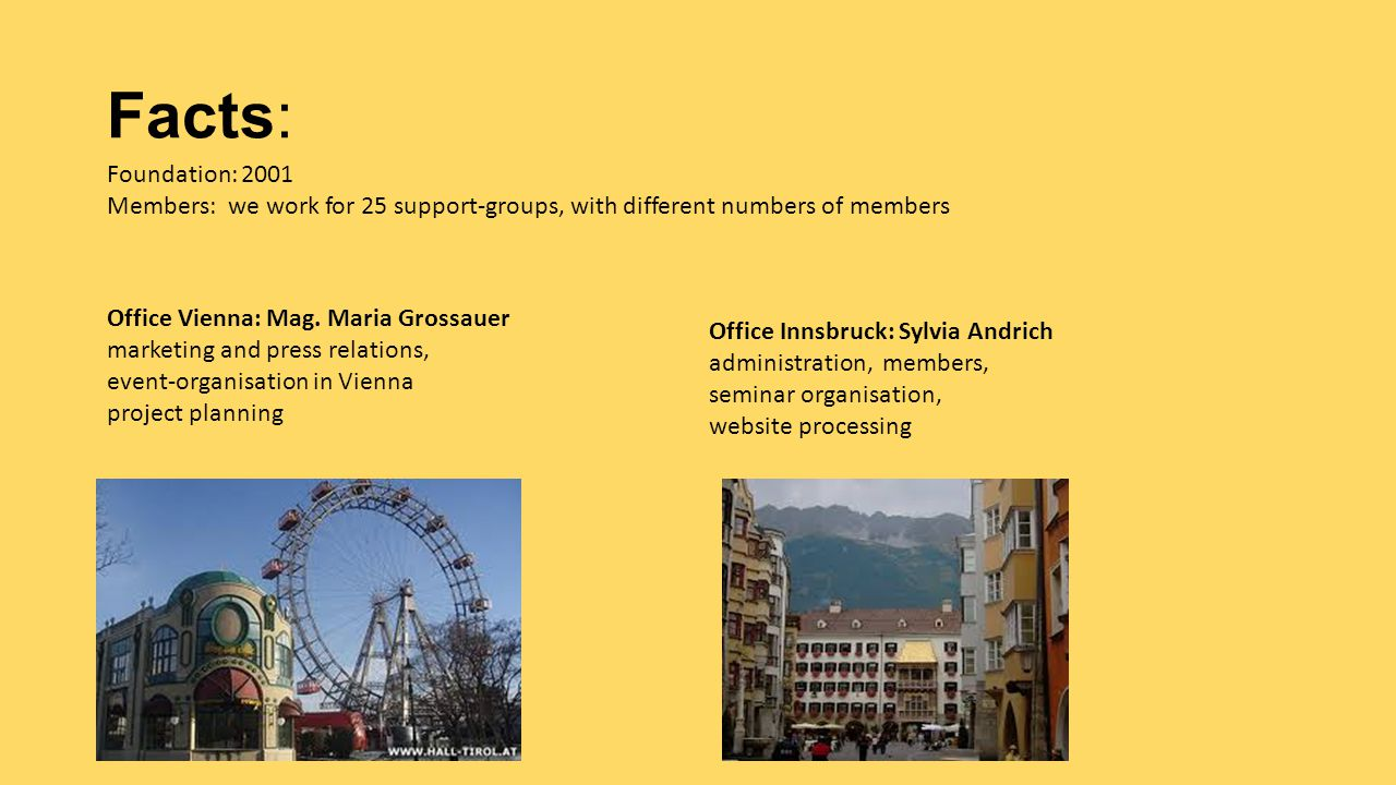 Facts: Foundation: 2001 Members: we work for 25 support-groups, with different numbers of members Office Vienna: Mag. Maria Grossauer marketing and pr