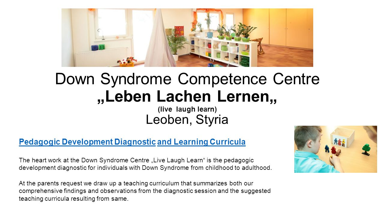 "Down Syndrome Competence Centre ""Leben Lachen Lernen"" (live laugh learn) Leoben, Styria Pedagogic Development DiagnosticPedagogic Development Diagnostic and Learning Curriculaand Learning Curricula The heart work at the Down Syndrome Centre ""Live Laugh Learn is the pedagogic development diagnostic for individuals with Down Syndrome from childhood to adulthood."