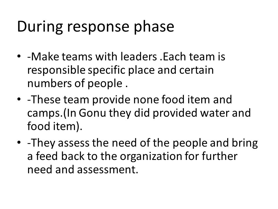During response phase -Make teams with leaders.Each team is responsible specific place and certain numbers of people.