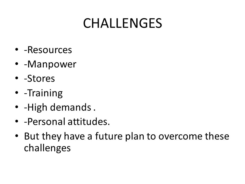 CHALLENGES -Resources -Manpower -Stores -Training -High demands.