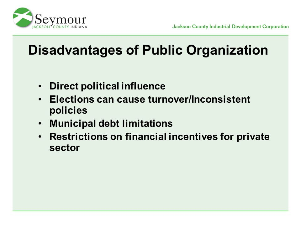 Disadvantages of Public Organization Direct political influence Elections can cause turnover/Inconsistent policies Municipal debt limitations Restrictions on financial incentives for private sector