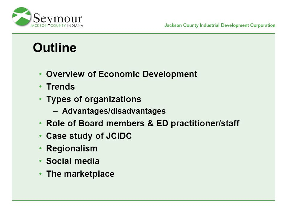 Outline Overview of Economic Development Trends Types of organizations –Advantages/disadvantages Role of Board members & ED practitioner/staff Case study of JCIDC Regionalism Social media The marketplace