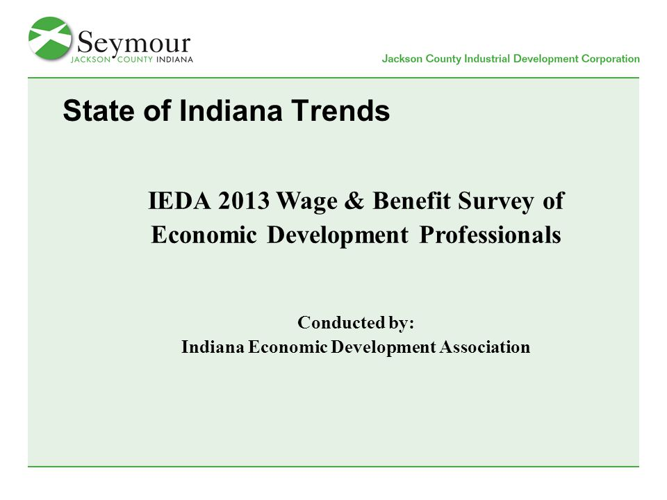 State of Indiana Trends IEDA 2013 Wage & Benefit Survey of Economic Development Professionals Conducted by: Indiana Economic Development Association