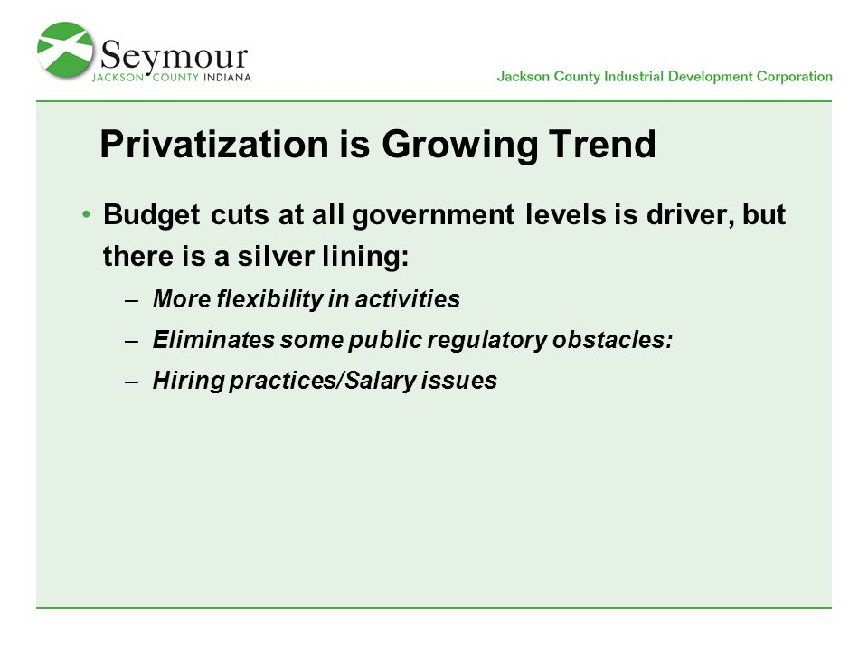 Privatization is Growing Trend Budget cuts at all government levels is driver, but there is a silver lining: –More flexibility in activities –Eliminates some public regulatory obstacles: –Hiring practices/Salary issues