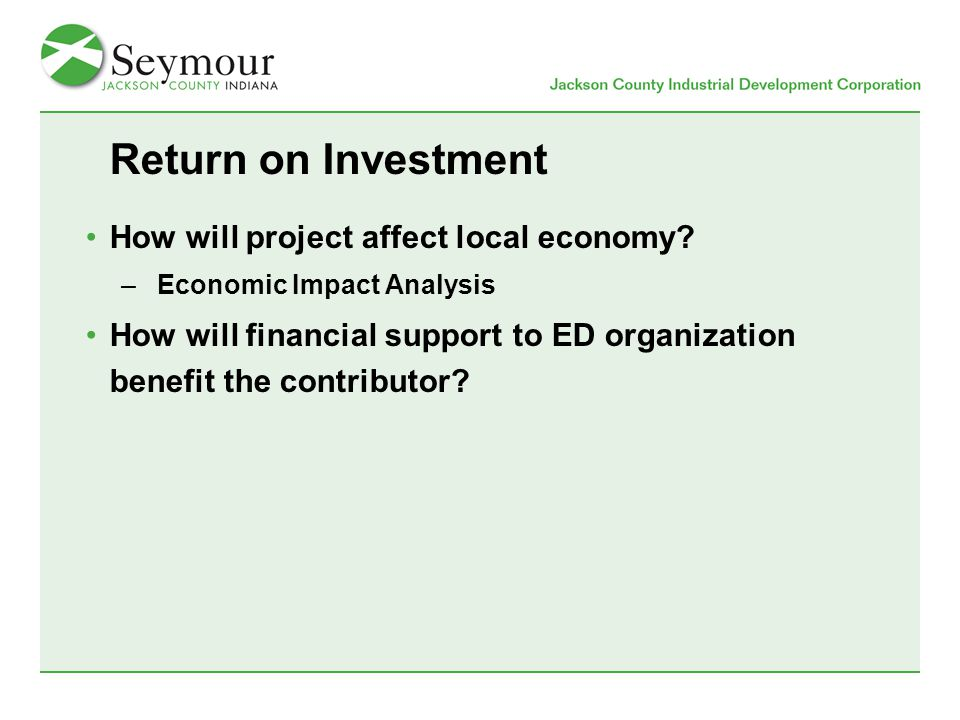 Return on Investment How will project affect local economy? –Economic Impact Analysis How will financial support to ED organization benefit the contri