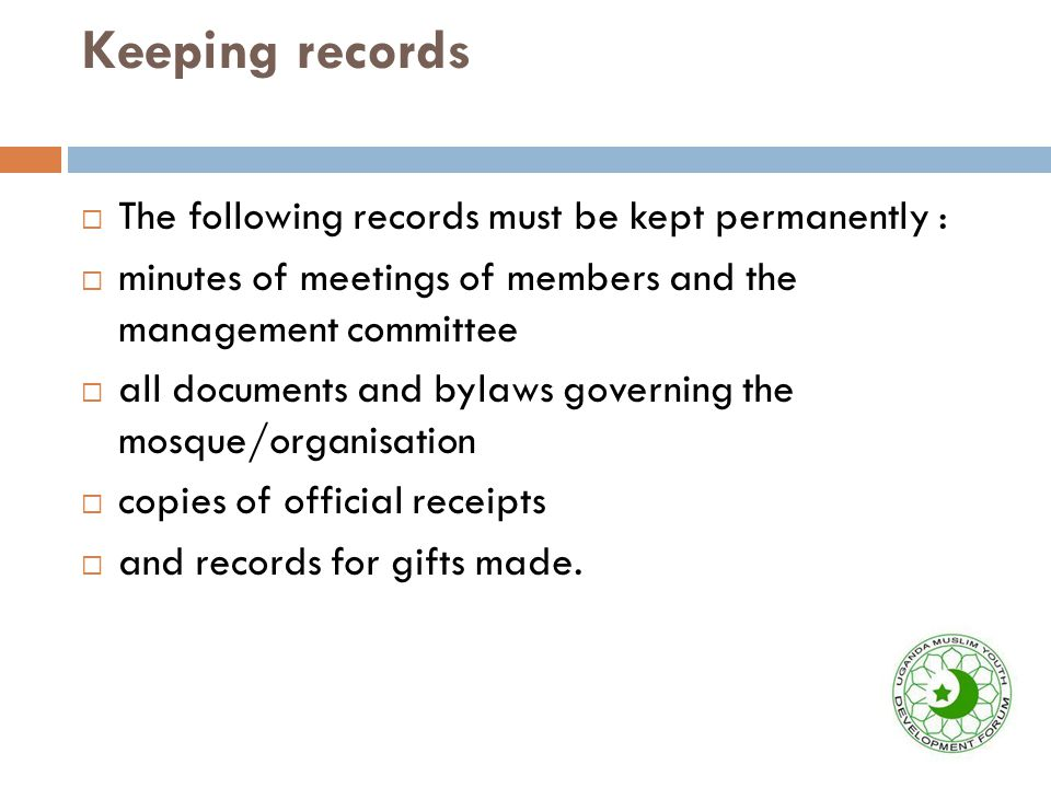 Keeping records  The following records must be kept permanently :  minutes of meetings of members and the management committee  all documents and bylaws governing the mosque/organisation  copies of official receipts  and records for gifts made.