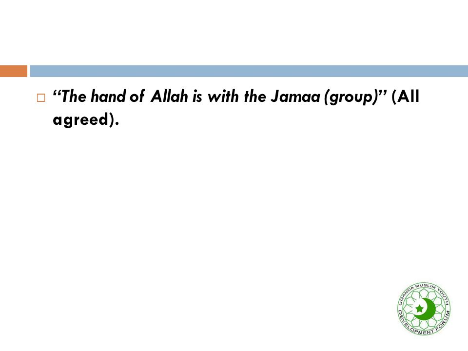  The hand of Allah is with the Jamaa (group) (All agreed).