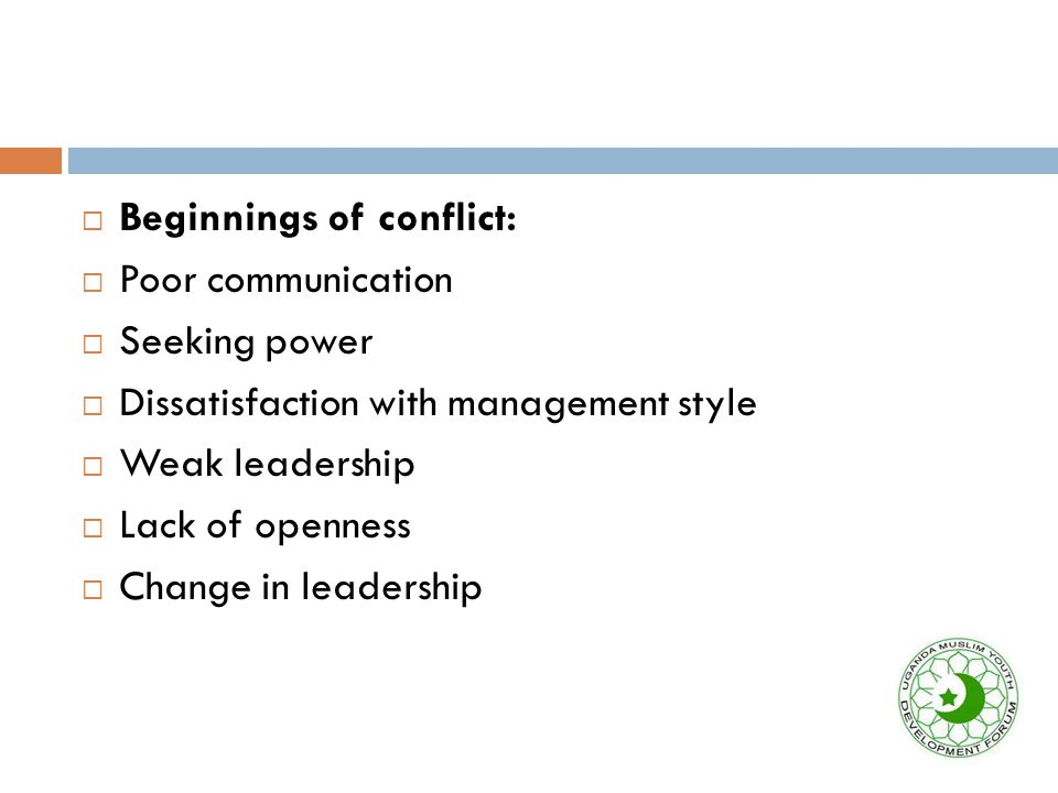  Beginnings of conflict:  Poor communication  Seeking power  Dissatisfaction with management style  Weak leadership  Lack of openness  Change in leadership