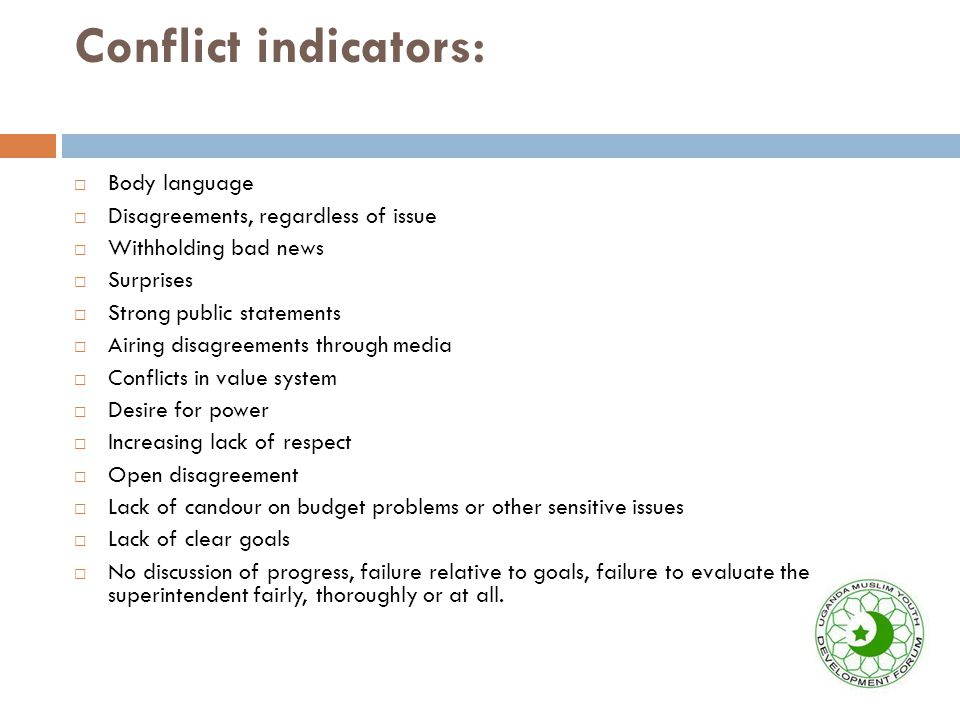 Conflict indicators:  Body language  Disagreements, regardless of issue  Withholding bad news  Surprises  Strong public statements  Airing disagreements through media  Conflicts in value system  Desire for power  Increasing lack of respect  Open disagreement  Lack of candour on budget problems or other sensitive issues  Lack of clear goals  No discussion of progress, failure relative to goals, failure to evaluate the superintendent fairly, thoroughly or at all.