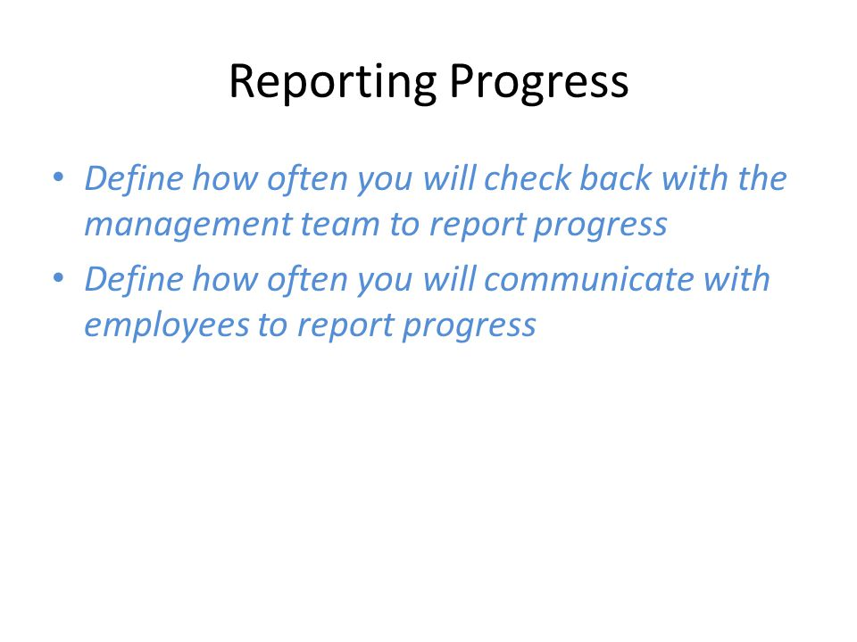 Reporting Progress Define how often you will check back with the management team to report progress Define how often you will communicate with employees to report progress