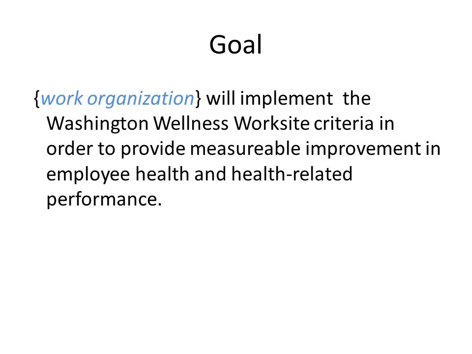 Goal {work organization} will implement the Washington Wellness Worksite criteria in order to provide measureable improvement in employee health and health-related performance.