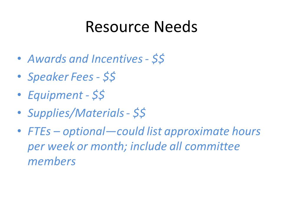 Resource Needs Awards and Incentives - $$ Speaker Fees - $$ Equipment - $$ Supplies/Materials - $$ FTEs – optional—could list approximate hours per week or month; include all committee members