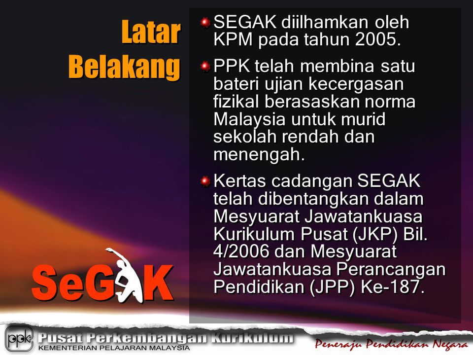 Latar Belakang SEGAK diilhamkan oleh KPM pada tahun 2005. PPK telah membina satu bateri ujian kecergasan fizikal berasaskan norma Malaysia untuk murid