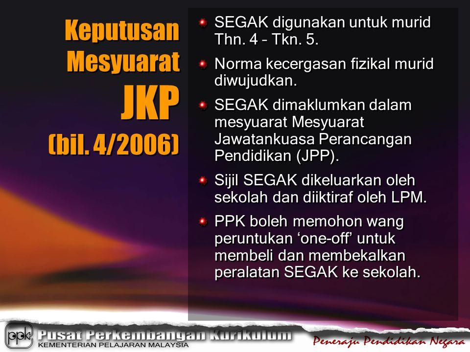 Keputusan Mesyuarat JKP (bil. 4/2006) SEGAK digunakan untuk murid Thn. 4 – Tkn. 5. Norma kecergasan fizikal murid diwujudkan. SEGAK dimaklumkan dalam