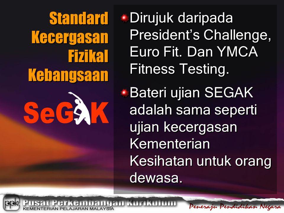Standard Kecergasan Fizikal Kebangsaan Dirujuk daripada President's Challenge, Euro Fit. Dan YMCA Fitness Testing. Bateri ujian SEGAK adalah sama sepe