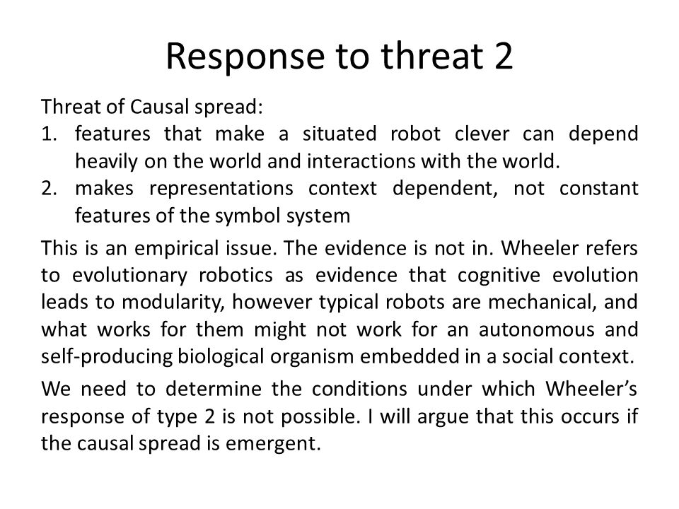 Response to threat 2 Threat of Causal spread: 1.features that make a situated robot clever can depend heavily on the world and interactions with the w