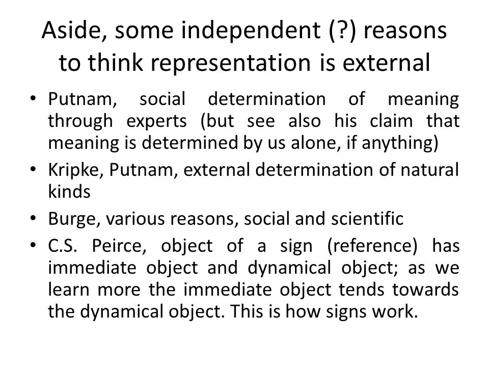 Aside, some independent (?) reasons to think representation is external Putnam, social determination of meaning through experts (but see also his clai