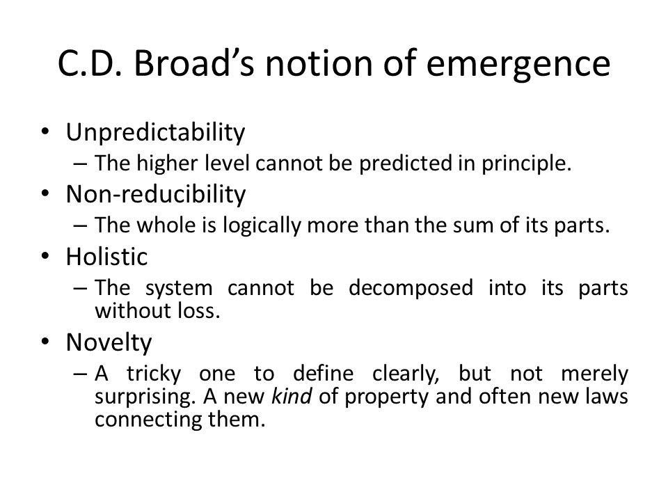C.D. Broad's notion of emergence Unpredictability – The higher level cannot be predicted in principle. Non-reducibility – The whole is logically more